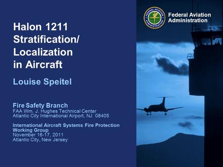Federal Aviation Administration Halon 1211 Stratification/ Localization in Aircraft Louise Speitel Fire Safety Branch FAA Wm. J. Hughes Technical Center.