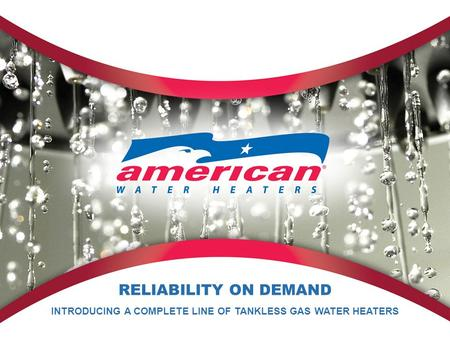 RELIABILITY ON DEMAND INTRODUCING A COMPLETE LINE OF TANKLESS GAS WATER HEATERS.