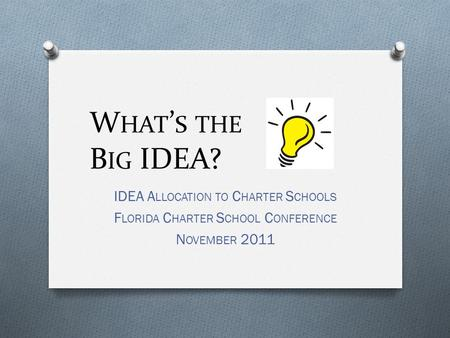 W HAT ' S THE B IG IDEA? IDEA A LLOCATION TO C HARTER S CHOOLS F LORIDA C HARTER S CHOOL C ONFERENCE N OVEMBER 2011.