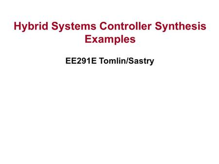 Hybrid Systems Controller Synthesis Examples EE291E Tomlin/Sastry.