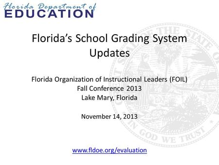 Florida's School Grading System Updates Florida Organization of Instructional Leaders (FOIL) Fall Conference 2013 Lake Mary, Florida November 14, 2013.