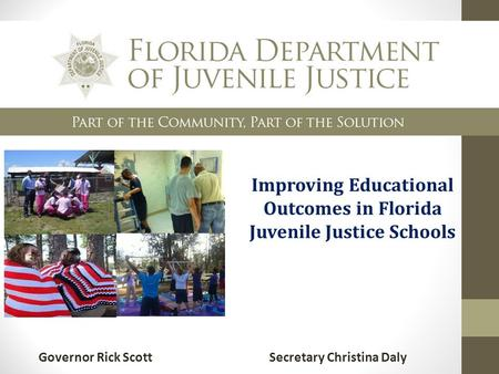 Improving Educational Outcomes in Florida Juvenile Justice Schools Governor Rick Scott Secretary Christina Daly.