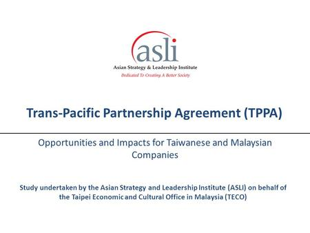 Trans-Pacific Partnership Agreement (TPPA) Opportunities and Impacts for Taiwanese and Malaysian Companies Study undertaken by the Asian Strategy and Leadership.