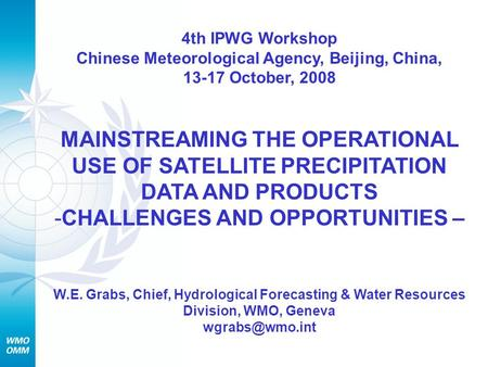 4th IPWG Workshop Chinese Meteorological Agency, Beijing, China, 13-17 October, 2008 MAINSTREAMING THE OPERATIONAL USE OF SATELLITE PRECIPITATION DATA.