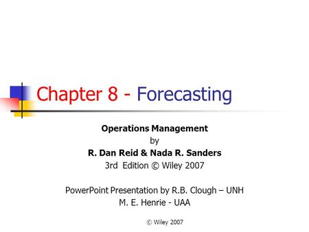 © Wiley 2007 Chapter 8 - Forecasting Operations Management by R. Dan Reid & Nada R. Sanders 3rd Edition © Wiley 2007 PowerPoint Presentation by R.B. Clough.