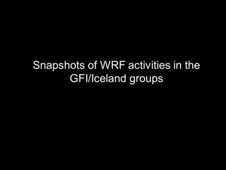 Snapshots of WRF activities in the GFI/Iceland groups.