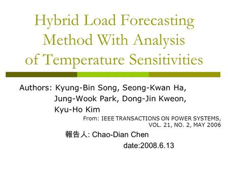 Hybrid Load Forecasting Method With Analysis of Temperature Sensitivities Authors: Kyung-Bin Song, Seong-Kwan Ha, Jung-Wook Park, Dong-Jin Kweon, Kyu-Ho.