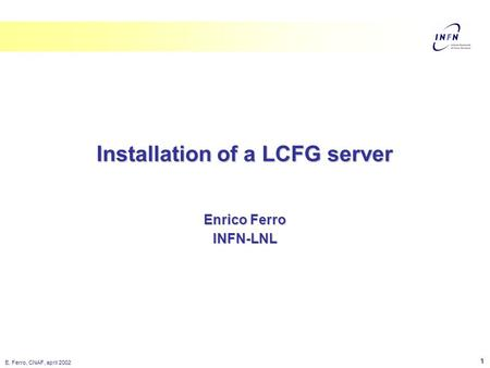 E. Ferro, CNAF, april 2002 1 Enrico Ferro INFN-LNL Installation of a LCFG server.