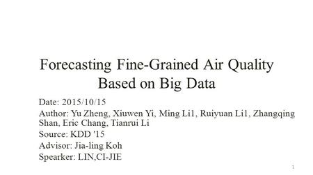 Forecasting Fine-Grained Air Quality Based on Big Data Date: 2015/10/15 Author: Yu Zheng, Xiuwen Yi, Ming Li1, Ruiyuan Li1, Zhangqing Shan, Eric Chang,