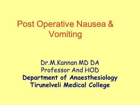 Post Operative Nausea & Vomiting Dr.M.Kannan MD DA Professor And HOD Department of Anaesthesiology Tirunelveli Medical College.