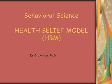Behavioral Science HEALTH BELIEF MODEL (HBM) Dr. G.U Ahsan, Ph.D.