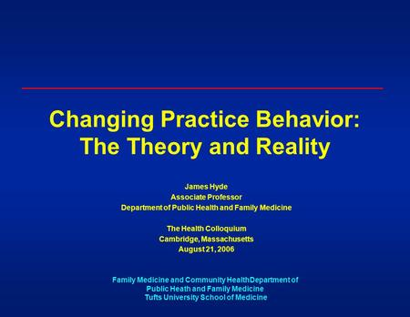 Family Medicine and Community HealthDepartment of Public Heath and Family Medicine Tufts University School of Medicine Changing Practice Behavior: The.
