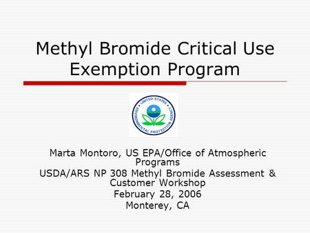Methyl Bromide Critical Use Exemption Program Marta Montoro, US EPA/Office of Atmospheric Programs USDA/ARS NP 308 Methyl Bromide Assessment & Customer.