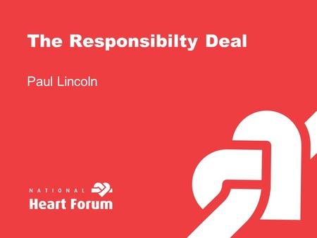 The Responsibilty Deal Paul Lincoln. The Responsibility Deal Five networks - alcohol, food, activity, workplace, behaviour change. Mechanism for dialogue.