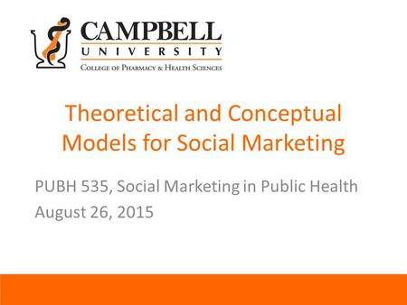 Theoretical and Conceptual Models for Social Marketing PUBH 535, Social Marketing in Public Health August 26, 2015.