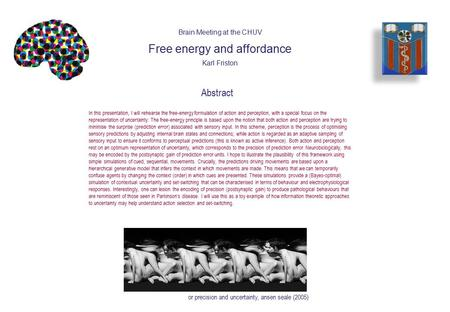 Abstract In this presentation, I will rehearse the free-energy formulation of action and perception, with a special focus on the representation of uncertainty: