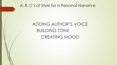 A, B, C's of Style for a Personal Narrative ADDING AUTHOR'S VOICE BUILDING TONE CREATING MOOD.