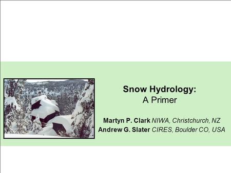 Snow Hydrology: A Primer Martyn P. Clark NIWA, Christchurch, NZ Andrew G. Slater CIRES, Boulder CO, USA.
