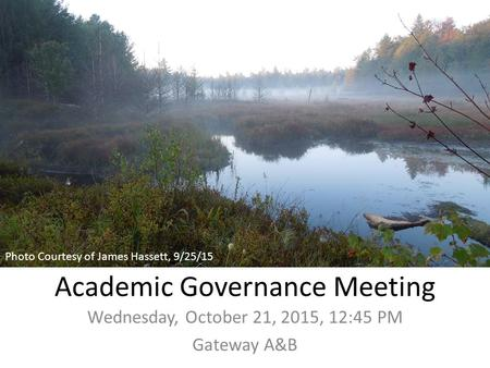 Academic Governance Meeting Wednesday, October 21, 2015, 12:45 PM Gateway A&B Photo Courtesy of James Hassett, 9/25/15.