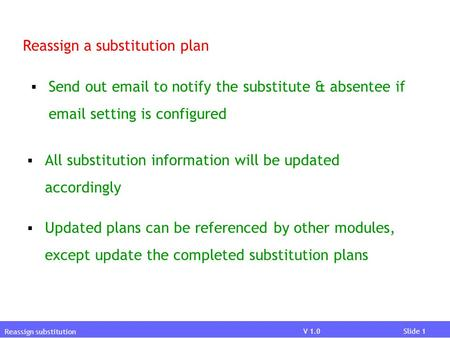 V 03.02.01Slide 1V 03.02.01Slide 1 V 1.0Slide 1 Reassign substitution Reassign a substitution plan  Send out email to notify the substitute & absentee.