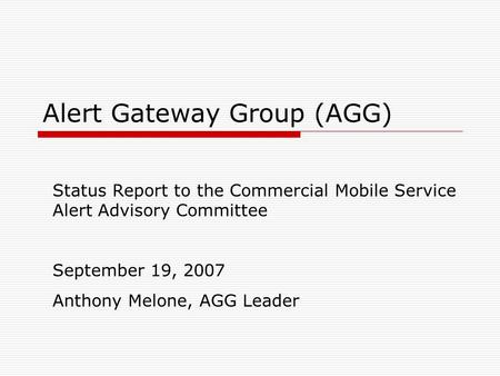 Alert Gateway Group (AGG) Status Report to the Commercial Mobile Service Alert Advisory Committee September 19, 2007 Anthony Melone, AGG Leader.