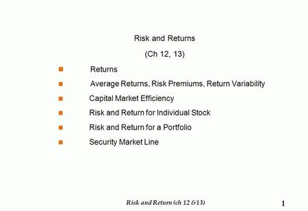Risk and Returns (Ch 12, 13) Returns Average Returns, Risk Premiums, Return Variability Capital Market Efficiency Risk and Return for Individual Stock.