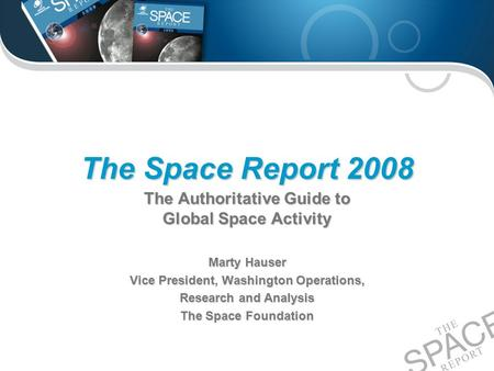 The Space Report 2008 The Authoritative Guide to Global Space Activity Marty Hauser Vice President, Washington Operations, Research and Analysis The Space.