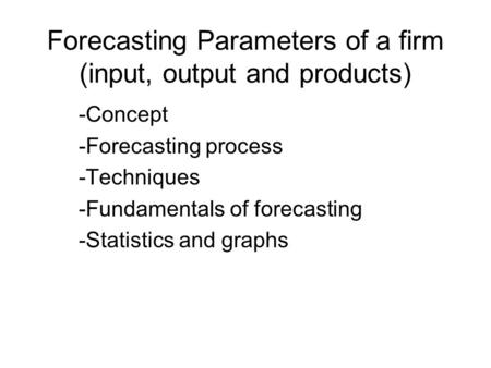 Forecasting Parameters of a firm (input, output and products) -Concept -Forecasting process -Techniques -Fundamentals of forecasting -Statistics and graphs.