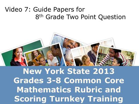 New York State 2013 Grades 3-8 Common Core Mathematics Rubric and Scoring Turnkey Training Video 7: Guide Papers for 8 th Grade Two Point Question.