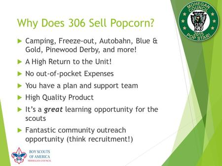 Why Does 306 Sell Popcorn?  Camping, Freeze-out, Autobahn, Blue & Gold, Pinewood Derby, and more!  A High Return to the Unit!  No out-of-pocket Expenses.