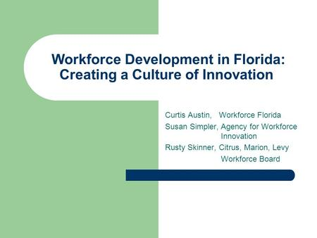 Workforce Development in Florida: Creating a Culture of Innovation Curtis Austin, Workforce Florida Susan Simpler, Agency for Workforce Innovation Rusty.