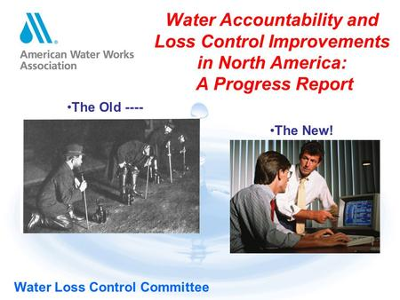 <strong>Water</strong> Loss Control Committee <strong>Water</strong> Accountability and Loss Control Improvements in North America: A Progress Report The Old ---- The New!