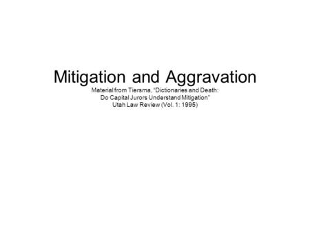 "Mitigation and Aggravation Material from Tiersma, ""Dictionaries and Death: Do Capital Jurors Understand Mitigation"" Utah Law Review (Vol. 1: 1995)"