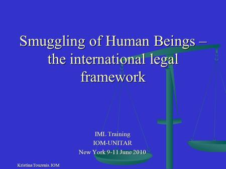 Smuggling of Human Beings – the international legal framework IML Training IOM-UNITAR New York 9-11 June 2010 Kristina Touzenis. IOM.