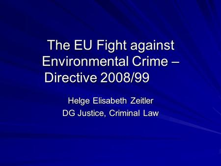 The EU Fight against Environmental Crime – Directive 2008/99 Helge Elisabeth Zeitler DG Justice, Criminal Law.