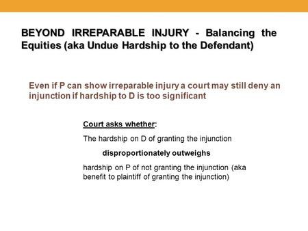 BEYOND IRREPARABLE INJURY - Balancing the Equities (aka Undue Hardship to the Defendant) Even if P can show irreparable injury a court may still deny an.