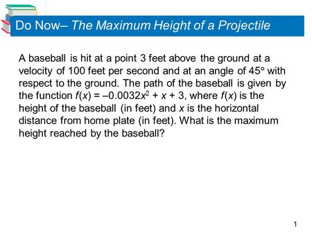 1 A baseball is hit at a point 3 feet above the ground at a velocity of 100 feet per second and at an angle of 45  with respect to the ground. The path.