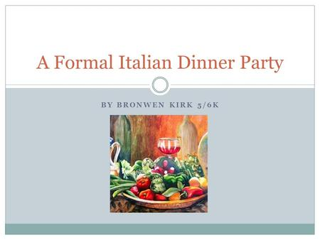 BY BRONWEN KIRK 5/6K A Formal Italian Dinner Party.