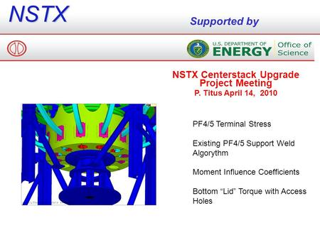 NSTX Supported by NSTX Centerstack Upgrade Project Meeting P. Titus April 14, 2010 PF4/5 Terminal Stress Existing PF4/5 Support Weld Algorythm Moment Influence.