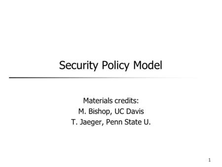 Security Policy Model Materials credits: M. Bishop, UC Davis T. Jaeger, Penn State U. 1.