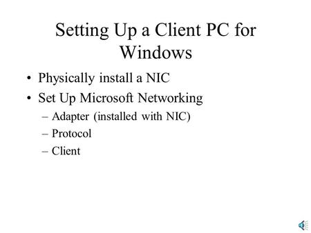 Setting Up a Client PC for Windows Physically install a NIC Set Up Microsoft Networking –Adapter (installed with NIC) –Protocol –Client.