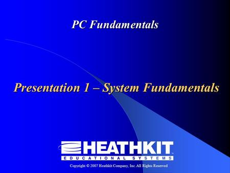 Copyright © 2007 Heathkit Company, Inc. All Rights Reserved PC Fundamentals Presentation 1 – System Fundamentals.