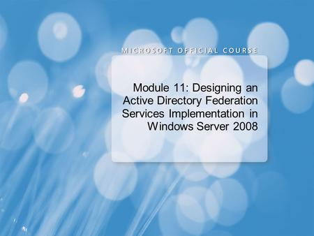 Module 11: Designing an Active Directory Federation Services Implementation in Windows Server 2008.