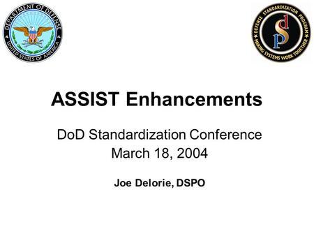 ASSIST Enhancements DoD Standardization Conference March 18, 2004 Joe Delorie, DSPO.