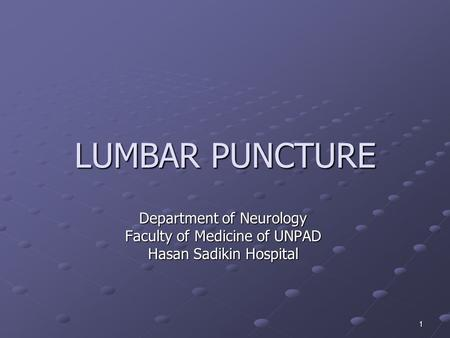 1 LUMBAR PUNCTURE Department of Neurology Faculty of Medicine of UNPAD Hasan Sadikin Hospital.