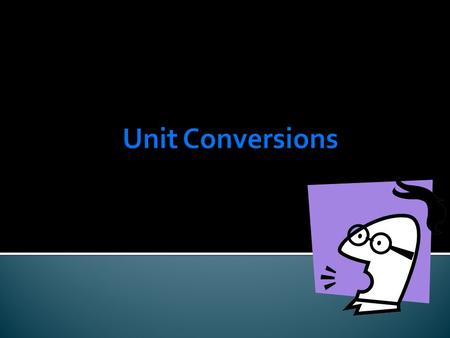  A unit conversion is a changing of one unit to another. 1 foot = _____ inches 1 meter = _____ centimeters 1 pound = _______ ounces 1 minute = ______.