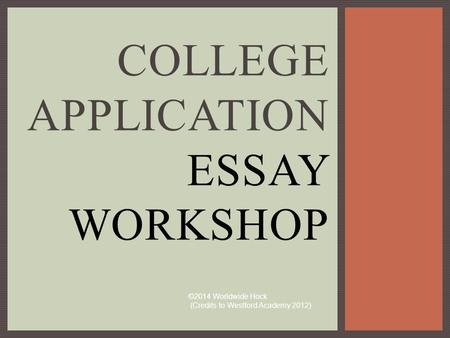 COLLEGE APPLICATION ESSAY WORKSHOP ©2014 Worldwide Hock (Credits to Westford Academy 2012)