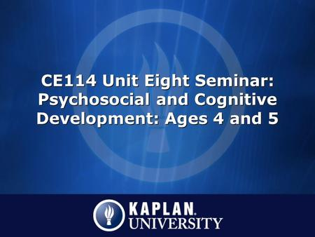 CE114 Unit Eight Seminar: Psychosocial and Cognitive Development: Ages 4 and 5.