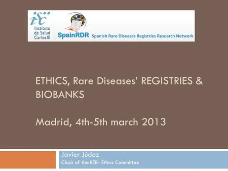 Javier Júdez Chair of the IIER- Ethics Committee ETHICS, Rare Diseases' REGISTRIES & BIOBANKS Madrid, 4th-5th march 2013.