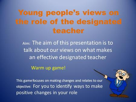 Young people's views on the role of the designated teacher Aim: The aim of this presentation is to talk about our views on what makes an effective designated.
